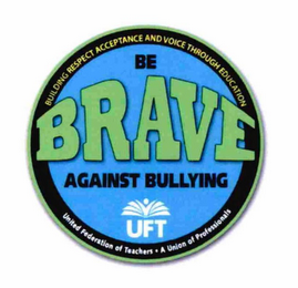 mark for BE BRAVE AGAINST BULLYING UFT BUILDING RESPECT ACCEPTANCE AND VOICE THROUGH EDUCATION UNITED FEDERATION OF TEACHERS · A UNION OF PROFESSIONALS, trademark #76712316