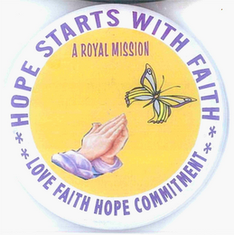 mark for HOPE STARTS WITH FAITH LOVE FAITH HOPE COMMITMENT A ROYAL MISSION, trademark #76712461