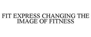 mark for FIT EXPRESS CHANGING THE IMAGE OF FITNESS, trademark #77000199