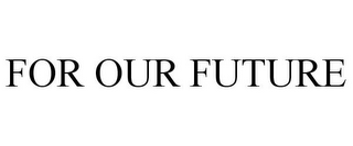 mark for FOR OUR FUTURE, trademark #77004314