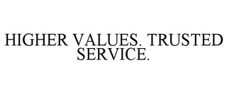 mark for HIGHER VALUES. TRUSTED SERVICE., trademark #77014834