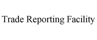 mark for TRADE REPORTING FACILITY, trademark #77020780