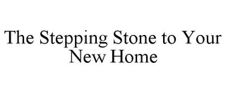 mark for THE STEPPING STONE TO YOUR NEW HOME, trademark #77021731
