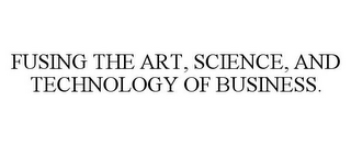 mark for FUSING THE ART, SCIENCE, AND TECHNOLOGY OF BUSINESS., trademark #77025047