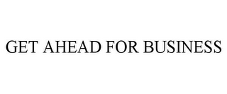 mark for GET AHEAD FOR BUSINESS, trademark #77026260