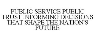 mark for PUBLIC SERVICE PUBLIC TRUST INFORMING DECISIONS THAT SHAPE THE NATION'S FUTURE, trademark #77029955