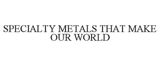 mark for SPECIALTY METALS THAT MAKE OUR WORLD, trademark #77035214