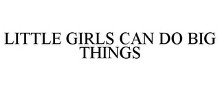 mark for LITTLE GIRLS CAN DO BIG THINGS, trademark #77053093