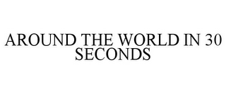 mark for AROUND THE WORLD IN 30 SECONDS, trademark #77053253