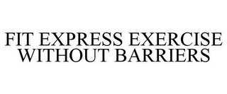 mark for FIT EXPRESS EXERCISE WITHOUT BARRIERS, trademark #77055818