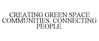 mark for CREATING GREEN SPACE COMMUNITIES. CONNECTING PEOPLE., trademark #77057857