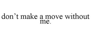 mark for DON'T MAKE A MOVE WITHOUT ME., trademark #77063477