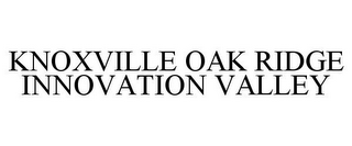 mark for KNOXVILLE OAK RIDGE INNOVATION VALLEY, trademark #77066735