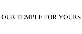 mark for OUR TEMPLE FOR YOURS, trademark #77081026