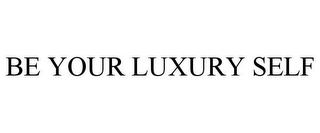 mark for BE YOUR LUXURY SELF, trademark #77085788