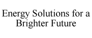 mark for ENERGY SOLUTIONS FOR A BRIGHTER FUTURE, trademark #77090056