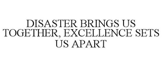 mark for DISASTER BRINGS US TOGETHER, EXCELLENCE SETS US APART, trademark #77091280