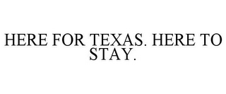 mark for HERE FOR TEXAS. HERE TO STAY., trademark #77100529