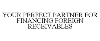 mark for YOUR PERFECT PARTNER FOR FINANCING FOREIGN RECEIVABLES, trademark #77108518