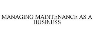 mark for MANAGING MAINTENANCE AS A BUSINESS, trademark #77116875