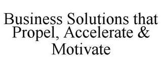 mark for BUSINESS SOLUTIONS THAT PROPEL, ACCELERATE & MOTIVATE, trademark #77122743