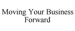 mark for MOVING YOUR BUSINESS FORWARD, trademark #77127675