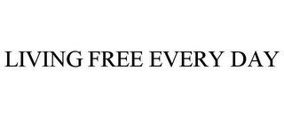 mark for LIVING FREE EVERY DAY, trademark #77129868
