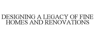mark for DESIGNING A LEGACY OF FINE HOMES AND RENOVATIONS, trademark #77136679