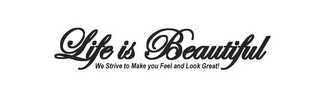 mark for LIFE IS BEAUTIFUL WE STRIVE TO MAKE YOU FEEL AND LOOK GREAT!, trademark #77145891