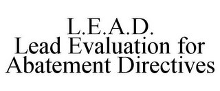 mark for L.E.A.D. LEAD EVALUATION FOR ABATEMENT DIRECTIVES, trademark #77147236