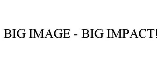 mark for BIG IMAGE - BIG IMPACT!, trademark #77150118
