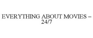 mark for EVERYTHING ABOUT MOVIES - 24/7, trademark #77152559