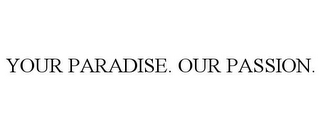 mark for YOUR PARADISE. OUR PASSION., trademark #77157182