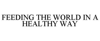 mark for FEEDING THE WORLD IN A HEALTHY WAY, trademark #77163088