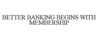 mark for BETTER BANKING BEGINS WITH MEMBERSHIP, trademark #77168965