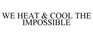 mark for WE HEAT & COOL THE IMPOSSIBLE, trademark #77176229