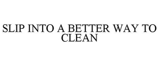 mark for SLIP INTO A BETTER WAY TO CLEAN, trademark #77176841