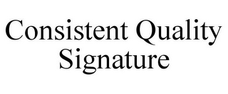 mark for CONSISTENT QUALITY SIGNATURE, trademark #77177049