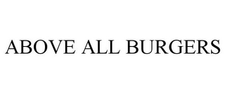 mark for ABOVE ALL BURGERS, trademark #77180293