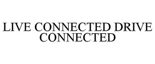 mark for LIVE CONNECTED DRIVE CONNECTED, trademark #77180470