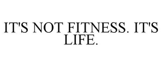 mark for IT'S NOT FITNESS. IT'S LIFE., trademark #77189918