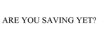mark for ARE YOU SAVING YET?, trademark #77193442