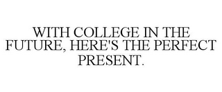 mark for WITH COLLEGE IN THE FUTURE, HERE'S THE PERFECT PRESENT., trademark #77193461