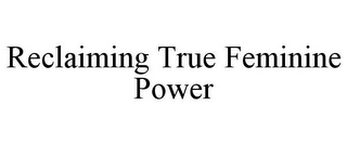 mark for RECLAIMING TRUE FEMININE POWER, trademark #77195365