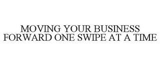 mark for MOVING YOUR BUSINESS FORWARD ONE SWIPE AT A TIME, trademark #77207069