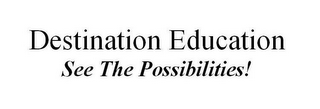 mark for DESTINATION EDUCATION SEE THE POSSIBILITIES!, trademark #77227372