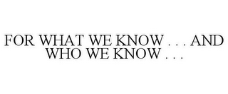 mark for FOR WHAT WE KNOW . . . AND WHO WE KNOW . . ., trademark #77228870