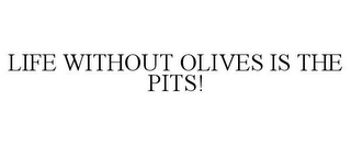 mark for LIFE WITHOUT OLIVES IS THE PITS!, trademark #77241069
