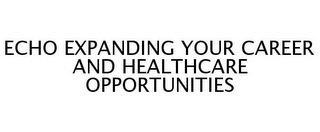 mark for ECHO EXPANDING YOUR CAREER AND HEALTHCARE OPPORTUNITIES, trademark #77246138
