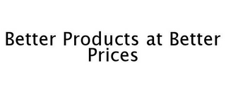 mark for BETTER PRODUCTS AT BETTER PRICES, trademark #77257375